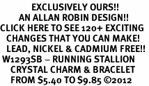 <bR>               EXCLUSIVELY OURS!!<Br>         AN ALLAN ROBIN DESIGN!! <BR>CLICK HERE TO SEE 120+ EXCITING <BR>   CHANGES THAT YOU CAN MAKE!<BR>   LEAD, NICKEL & CADMIUM FREE!! <BR> W1293SB - RUNNING STALLION <BR>     CRYSTAL CHARM & BRACELET <BR>     FROM $5.40 TO $9.85 �12