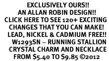<bR>                  EXCLUSIVELY OURS!!<Br>            AN ALLAN ROBIN DESIGN!!<BR>   CLICK HERE TO SEE 120+ EXCITING<BR>      CHANGES THAT YOU CAN MAKE!<BR>     LEAD, NICKEL & CADMIUM FREE!!<BR>        W1293SN - RUNNING STALLION <BR>      CRYSTAL CHARM AND NECKLACE <BR>         FROM $5.40 TO $9.85 ©2012
