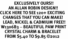 <bR>               EXCLUSIVELY OURS!!<Br>         AN ALLAN ROBIN DESIGN!! <BR>CLICK HERE TO SEE 120+ EXCITING <BR>   CHANGES THAT YOU CAN MAKE!<BR>   LEAD, NICKEL & CADMIUM FREE!! <BR> W1306B3 - BEAUTIFUL PAW PRINT <BR>     CRYSTAL CHARM & BRACELET <BR>     FROM $5.40 TO $9.85 ©2012