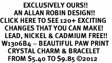 <bR>               EXCLUSIVELY OURS!!<Br>         AN ALLAN ROBIN DESIGN!! <BR>CLICK HERE TO SEE 120+ EXCITING <BR>   CHANGES THAT YOU CAN MAKE!<BR>   LEAD, NICKEL & CADMIUM FREE!! <BR> W1306B4 - BEAUTIFUL PAW PRINT <BR>     CRYSTAL CHARM & BRACELET <BR>     FROM $5.40 TO $9.85 ©2012