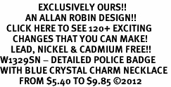 <bR>                  EXCLUSIVELY OURS!!<Br>            AN ALLAN ROBIN DESIGN!!<BR>   CLICK HERE TO SEE 120+ EXCITING<BR>      CHANGES THAT YOU CAN MAKE!<BR>     LEAD, NICKEL & CADMIUM FREE!!<BR>W1329SN - DETAILED POLICE BADGE <BR>WITH BLUE CRYSTAL CHARM NECKLACE <BR>         FROM $5.40 TO $9.85 ©2012