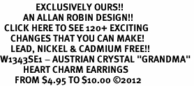 "<bR>                 EXCLUSIVELY OURS!!<Br>           AN ALLAN ROBIN DESIGN!!<BR>  CLICK HERE TO SEE 120+ EXCITING<BR>     CHANGES THAT YOU CAN MAKE!<BR>     LEAD, NICKEL & CADMIUM FREE!!<BR>W1343SE1 - AUSTRIAN CRYSTAL ""GRANDMA"" <BR>           HEART CHARM EARRINGS <BR>       FROM $4.95 TO $10.00 �12"