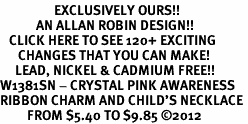 <bR>                  EXCLUSIVELY OURS!!<Br>            AN ALLAN ROBIN DESIGN!!<BR>   CLICK HERE TO SEE 120+ EXCITING<BR>      CHANGES THAT YOU CAN MAKE!<BR>     LEAD, NICKEL & CADMIUM FREE!!<BR>W1381SN - CRYSTAL PINK AWARENESS <BR>RIBBON CHARM AND CHILD'S NECKLACE <BR>         FROM $5.40 TO $9.85 ©2012