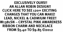 <bR>                  EXCLUSIVELY OURS!!<Br>            AN ALLAN ROBIN DESIGN!!<BR>   CLICK HERE TO SEE 120+ EXCITING<BR>      CHANGES THAT YOU CAN MAKE!<BR>     LEAD, NICKEL & CADMIUM FREE!!<BR>W1381SN - CRYSTAL PINK AWARENESS <BR>   RIBBON CHARM AND NECKLACE <BR>         FROM $5.40 TO $9.85 ©2012