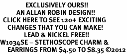 <bR>                 EXCLUSIVELY OURS!!<Br>           AN ALLAN ROBIN DESIGN!!<BR>  CLICK HERE TO SEE 120+ EXCITING<BR>     CHANGES THAT YOU CAN MAKE!<BR>                LEAD & NICKEL FREE!!<BR>W1034SE - STETHOSCOPE CHARM &<BR>     EARRINGS FROM $4.50 TO $8.35 �12