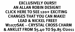 <bR>                     EXCLUSIVELY OURS!!<BR>               AN ALLAN ROBIN DESIGN!!<BR>      CLICK HERE TO SEE 120+ EXCITING<BR>         CHANGES THAT YOU CAN MAKE!<BR>                    LEAD & NICKEL FREE!!<BR>      W1077SAK - CRYSTAL CROSS CHARM<Br>    & ANKLET FROM $5.40 TO $9.85 ©2011
