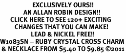 <bR>                      EXCLUSIVELY OURS!!<Br>                AN ALLAN ROBIN DESIGN!!<BR>       CLICK HERE TO SEE 120+ EXCITING<BR>          CHANGES THAT YOU CAN MAKE!<BR>                     LEAD & NICKEL FREE!!<BR>W1083SN - RUBY CRYSTAL CROSS CHARM<BR> & NECKLACE FROM $5.40 TO $9.85 �11