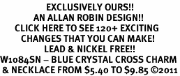 <bR>                      EXCLUSIVELY OURS!!<Br>                AN ALLAN ROBIN DESIGN!!<BR>       CLICK HERE TO SEE 120+ EXCITING<BR>          CHANGES THAT YOU CAN MAKE!<BR>                     LEAD & NICKEL FREE!!<BR>W1084SN - BLUE CRYSTAL CROSS CHARM<BR> & NECKLACE FROM $5.40 TO $9.85 �11