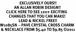 <bR>                      EXCLUSIVELY OURS!!<Br>                AN ALLAN ROBIN DESIGN!!<BR>       CLICK HERE TO SEE 120+ EXCITING<BR>          CHANGES THAT YOU CAN MAKE!<BR>                     LEAD & NICKEL FREE!!<BR>W1085SN - PAVE CRYSTAL CROSS CHARM<BR> & NECKLACE FROM $5.40 TO $9.85 �11