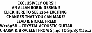 <bR>                   EXCLUSIVELY OURS!!<Br>             AN ALLAN ROBIN DESIGN!!<BR>    CLICK HERE TO SEE 120+ EXCITING<BR>       CHANGES THAT YOU CAN MAKE!<BR>                  LEAD & NICKEL FREE!!<BR>W1169SB - CRYSTAL ACOUSTIC GUITAR <Br>CHARM & BRACELET FROM $5.40 TO $9.85 ©2012