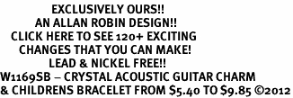 <bR>                   EXCLUSIVELY OURS!!<Br>             AN ALLAN ROBIN DESIGN!!<BR>    CLICK HERE TO SEE 120+ EXCITING<BR>       CHANGES THAT YOU CAN MAKE!<BR>                  LEAD & NICKEL FREE!!<BR>W1169SB - CRYSTAL ACOUSTIC GUITAR CHARM <Br>& CHILDRENS BRACELET FROM $5.40 TO $9.85 ©2012