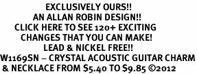 <bR>                      EXCLUSIVELY OURS!!<Br>                AN ALLAN ROBIN DESIGN!!<BR>       CLICK HERE TO SEE 120+ EXCITING<BR>          CHANGES THAT YOU CAN MAKE!<BR>                     LEAD & NICKEL FREE!!<BR>W1169SN - CRYSTAL ACOUSTIC GUITAR CHARM<BR> & NECKLACE FROM $5.40 TO $9.85 �12