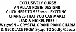 <bR>                      EXCLUSIVELY OURS!!<Br>                AN ALLAN ROBIN DESIGN!!<BR>       CLICK HERE TO SEE 120+ EXCITING<BR>          CHANGES THAT YOU CAN MAKE!<BR>                     LEAD & NICKEL FREE!!<BR>W1170SN - CRYSTAL GRAND PIANO CHARM<BR> & NECKLACE FROM $5.40 TO $9.85 �12