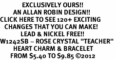 "<bR>               EXCLUSIVELY OURS!!<Br>         AN ALLAN ROBIN DESIGN!!<BR>CLICK HERE TO SEE 120+ EXCITING<BR>   CHANGES THAT YOU CAN MAKE!<BR>              LEAD & NICKEL FREE!!<BR>W1242SB - ROSE CRYSTAL ""TEACHER"" <BR>         HEART CHARM & BRACELET <BR>       FROM $5.40 TO $9.85 �12"