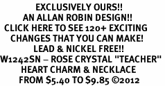 "<bR>                 EXCLUSIVELY OURS!!<Br>           AN ALLAN ROBIN DESIGN!!<BR>  CLICK HERE TO SEE 120+ EXCITING<BR>     CHANGES THAT YOU CAN MAKE!<BR>                LEAD & NICKEL FREE!!<BR>W1242SN - ROSE CRYSTAL ""TEACHER"" <BR>          HEART CHARM & NECKLACE <BR>         FROM $5.40 TO $9.85 �12"