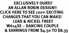 <bR>               EXCLUSIVELY OURS!!<Br>         AN ALLAN ROBIN DESIGN!!<BR>CLICK HERE TO SEE 120+ EXCITING<BR>   CHANGES THAT YOU CAN MAKE!<BR>              LEAD & NICKEL FREE!!<BR>       W614SE - DANCING COUPLE<Br>     & EARRINGS FROM $4.50 TO $8.35