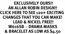 <bR>               EXCLUSIVELY OURS!!<Br>         AN ALLAN ROBIN DESIGN!!<BR>CLICK HERE TO SEE 120+ EXCITING<BR>   CHANGES THAT YOU CAN MAKE!<BR>              LEAD & NICKEL FREE!!<BR>         W616SB - DRAMA MASKS<Br>     & BRACELET AS LOW AS $4.50