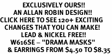 "<bR>               EXCLUSIVELY OURS!!<Br>         AN ALLAN ROBIN DESIGN!!<BR>CLICK HERE TO SEE 120+ EXCITING<BR>   CHANGES THAT YOU CAN MAKE!<BR>              LEAD & NICKEL FREE!!<BR>       W616SE - ""DRAMA MASKS""<Br>     & EARRINGS FROM $4.50 TO $8.35"