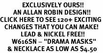 "<bR>               EXCLUSIVELY OURS!!<Br>         AN ALLAN ROBIN DESIGN!!<BR>CLICK HERE TO SEE 120+ EXCITING<BR>   CHANGES THAT YOU CAN MAKE!<BR>              LEAD & NICKEL FREE!!<BR>        W616SN - ""DRAMA MASKS""<BR>     & NECKLACE AS LOW AS $4.50"