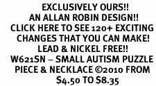 <bR>                    EXCLUSIVELY OURS!!<Br>              AN ALLAN ROBIN DESIGN!!<BR>     CLICK HERE TO SEE 120+ EXCITING<BR>        CHANGES THAT YOU CAN MAKE!<BR>                  LEAD & NICKEL FREE!!<BR>     W621SN - SMALL AUTISM PUZZLE<Br>       PIECE & NECKLACE ©2010 FROM<bR>                           $4.50 TO $8.35