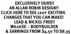 <bR>                EXCLUSIVELY OURS!!<Br>          AN ALLAN ROBIN DESIGN!!<BR> CLICK HERE TO SEE 120+ EXCITING<BR>    CHANGES THAT YOU CAN MAKE!<BR>               LEAD & NICKEL FREE!!<BR>           W626SE - BODYBUILDER<Br>      & EARRINGS FROM $4.50 TO $8.35