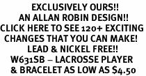 <bR>               EXCLUSIVELY OURS!!<Br>         AN ALLAN ROBIN DESIGN!!<BR>CLICK HERE TO SEE 120+ EXCITING<BR>  CHANGES THAT YOU CAN MAKE!<BR>             LEAD & NICKEL FREE!!<BR>     W631SB - LACROSSE PLAYER<Br>     & BRACELET AS LOW AS $4.50