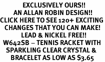 <bR>               EXCLUSIVELY OURS!!<Br>         AN ALLAN ROBIN DESIGN!!<BR>CLICK HERE TO SEE 120+ EXCITING<BR>   CHANGES THAT YOU CAN MAKE!<BR>              LEAD & NICKEL FREE!!<BR>  W642SB - TENNIS RACKET WITH<Br>    SPARKLING CLEAR CRYSTAL &<Br>       BRACELET AS LOW AS $3.65