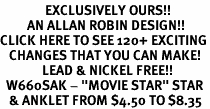 "<bR>               EXCLUSIVELY OURS!!<BR>         AN ALLAN ROBIN DESIGN!!<BR>CLICK HERE TO SEE 120+ EXCITING<BR>   CHANGES THAT YOU CAN MAKE!<BR>              LEAD & NICKEL FREE!!<BR>  W660SAK - ""MOVIE STAR"" STAR<BR>   & ANKLET FROM $4.50 TO $8.35"
