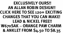 <bR>               EXCLUSIVELY OURS!!<BR>         AN ALLAN ROBIN DESIGN!!<BR>CLICK HERE TO SEE 120+ EXCITING<BR>   CHANGES THAT YOU CAN MAKE!<BR>              LEAD & NICKEL FREE!!<BR> W670SAK - ORANGE PAW CHARM<Br>   & ANKLET FROM $4.50 TO $8.35
