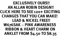 <bR>               EXCLUSIVELY OURS!!<BR>         AN ALLAN ROBIN DESIGN!!<BR>CLICK HERE TO SEE 120+ EXCITING<BR>  CHANGES THAT YOU CAN MAKE!<BR>              LEAD & NICKEL FREE!!<BR>    W676SAK - PINK AWARENESS<Br>      RIBBON & HEART CHARM ON<Br>     ANKLET FROM $4.50 TO $8.35