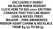 <bR>                 EXCLUSIVELY OURS!!<Br>           AN ALLAN ROBIN DESIGN!!<BR>  CLICK HERE TO SEE 120+ EXCITING<BR>     CHANGES THAT YOU CAN MAKE!<BR>                LEAD & NICKEL FREE!!<BR>        W676SN - PINK AWARENESS<Br>RIBBON HEART CHARM & NECKLACE<Br>                 FROM $4.50 TO $8.35