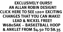 <bR>                EXCLUSIVELY OURS!!<BR>          AN ALLAN ROBIN DESIGN!!<BR>CLICK HERE TO SEE 120+ EXCITING<BR>   CHANGES THAT YOU CAN MAKE!<BR>              LEAD & NICKEL FREE!!<BR>   W680SAK - BASKETBALL HOOP<Br>   & ANKLET FROM $4.50 TO $8.35