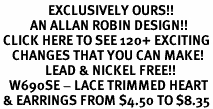 <bR>                EXCLUSIVELY OURS!!<Br>          AN ALLAN ROBIN DESIGN!!<BR> CLICK HERE TO SEE 120+ EXCITING<BR>    CHANGES THAT YOU CAN MAKE!<BR>               LEAD & NICKEL FREE!!<BR>   W690SE - LACE TRIMMED HEART<BR> & EARRINGS FROM $4.50 TO $8.35