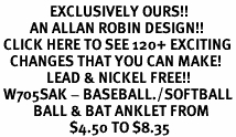 <bR>               EXCLUSIVELY OURS!!<BR>         AN ALLAN ROBIN DESIGN!!<BR> CLICK HERE TO SEE 120+ EXCITING<BR>   CHANGES THAT YOU CAN MAKE!<BR>              LEAD & NICKEL FREE!!<BR> W705SAK - BASEBALL./SOFTBALL<Br>          BALL & BAT ANKLET FROM<Br>                     $4.50 TO $8.35