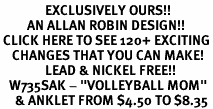 "<bR>               EXCLUSIVELY OURS!!<BR>         AN ALLAN ROBIN DESIGN!!<BR> CLICK HERE TO SEE 120+ EXCITING<BR>    CHANGES THAT YOU CAN MAKE!<BR>               LEAD & NICKEL FREE!!<BR>   W735SAK - ""VOLLEYBALL MOM""<Br>     & ANKLET FROM $4.50 TO $8.35"