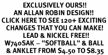 "<bR>               EXCLUSIVELY OURS!!<BR>         AN ALLAN ROBIN DESIGN!!<BR> CLICK HERE TO SEE 120+ EXCITING<BR>    CHANGES THAT YOU CAN MAKE!<BR>               LEAD & NICKEL FREE!!<BR>   W740SAK - ""SOFTBALL"" & BALL<Br>    & ANKLET FROM $4.50 TO $8.35"