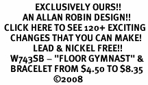 """<bR>                 EXCLUSIVELY OURS!!<Br>           AN ALLAN ROBIN DESIGN!!<BR>  CLICK HERE TO SEE 120+ EXCITING<BR>     CHANGES THAT YOU CAN MAKE!<BR>                LEAD & NICKEL FREE!!<BR>     W743SB - """"FLOOR GYMNAST"""" &<Br>     BRACELET FROM $4.50 TO $8.35<BR>                          ©2008"""