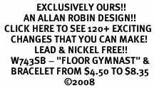 "<bR>                 EXCLUSIVELY OURS!!<Br>           AN ALLAN ROBIN DESIGN!!<BR>  CLICK HERE TO SEE 120+ EXCITING<BR>     CHANGES THAT YOU CAN MAKE!<BR>                LEAD & NICKEL FREE!!<BR>     W743SB - ""FLOOR GYMNAST"" &<Br>     BRACELET FROM $4.50 TO $8.35<BR>                              ©2008"