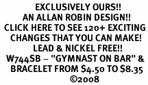 "<bR>                 EXCLUSIVELY OURS!!<Br>           AN ALLAN ROBIN DESIGN!!<BR>  CLICK HERE TO SEE 120+ EXCITING<BR>     CHANGES THAT YOU CAN MAKE!<BR>                LEAD & NICKEL FREE!!<BR>   W744SB - ""GYMNAST ON BAR"" &<Br>     BRACELET FROM $4.50 TO $8.35<BR>                                  ©2008"