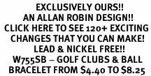 <bR>                 EXCLUSIVELY OURS!!<Br>           AN ALLAN ROBIN DESIGN!!<BR>  CLICK HERE TO SEE 120+ EXCITING<BR>     CHANGES THAT YOU CAN MAKE!<BR>                LEAD & NICKEL FREE!!<BR>      W755SB - GOLF CLUBS & BALL<Br>    BRACELET FROM $4.40 TO $8.25