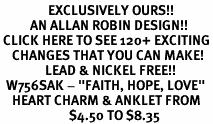 "<bR>                EXCLUSIVELY OURS!!<BR>          AN ALLAN ROBIN DESIGN!!<BR> CLICK HERE TO SEE 120+ EXCITING<BR>    CHANGES THAT YOU CAN MAKE!<BR>               LEAD & NICKEL FREE!!<BR>  W756SAK - ""FAITH, HOPE, LOVE""<Br>    HEART CHARM & ANKLET FROM<Br>                       $4.50 TO $8.35"