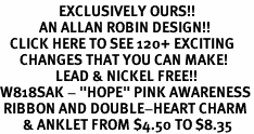 "<bR>                  EXCLUSIVELY OURS!!<BR>            AN ALLAN ROBIN DESIGN!!<BR>   CLICK HERE TO SEE 120+ EXCITING<BR>      CHANGES THAT YOU CAN MAKE!<BR>                 LEAD & NICKEL FREE!!<BR>W818SAK - ""HOPE"" PINK AWARENESS<BR> RIBBON AND DOUBLE-HEART CHARM<Br>       & ANKLET FROM $4.50 TO $8.35"