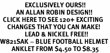 <bR>                 EXCLUSIVELY OURS!!<Br>           AN ALLAN ROBIN DESIGN!!<BR>  CLICK HERE TO SEE 120+ EXCITING<BR>     CHANGES THAT YOU CAN MAKE!<BR>                 LEAD & NICKEL FREE!!<BR>W821SAK - BLUE FOOTBALL HELMET<Br>        ANKLET FROM $4.50 TO $8.35