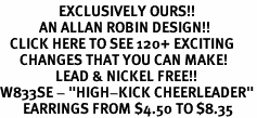 "<bR>                  EXCLUSIVELY OURS!!<Br>            AN ALLAN ROBIN DESIGN!!<BR>   CLICK HERE TO SEE 120+ EXCITING<BR>      CHANGES THAT YOU CAN MAKE!<BR>                 LEAD & NICKEL FREE!!<BR>W833SE - ""HIGH-KICK CHEERLEADER""<Br>       EARRINGS FROM $4.50 TO $8.35"