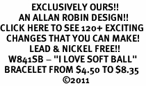 "<bR>               EXCLUSIVELY OURS!!<BR>         AN ALLAN ROBIN DESIGN!!<BR>CLICK HERE TO SEE 120+ EXCITING<BR>   CHANGES THAT YOU CAN MAKE!<BR>              LEAD & NICKEL FREE!!<BR>    W841SB - ""I LOVE SOFT BALL""<Br>  BRACELET FROM $4.50 TO $8.35<BR>                              &#169;2011"
