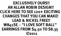 "<bR>               EXCLUSIVELY OURS!!<BR>         AN ALLAN ROBIN DESIGN!!<BR>CLICK HERE TO SEE 120+ EXCITING<BR>   CHANGES THAT YOU CAN MAKE!<BR>              LEAD & NICKEL FREE!!<BR>    W841SE - ""I LOVE SOFT BALL""<Br>  EARRINGS FROM $4.50 TO $8.35<BR>                              ©2011"