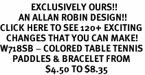 <bR>               EXCLUSIVELY OURS!!<Br>         AN ALLAN ROBIN DESIGN!!<BR>CLICK HERE TO SEE 120+ EXCITING<BR>   CHANGES THAT YOU CAN MAKE!<BR>W718SB - COLORED TABLE TENNIS<Br>      PADDLES & BRACELET FROM<Br>                      $4.50 TO $8.35