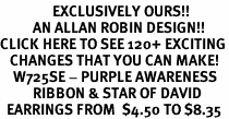 <bR>                EXCLUSIVELY OURS!!<Br>          AN ALLAN ROBIN DESIGN!!<BR>CLICK HERE TO SEE 120+ EXCITING<BR>   CHANGES THAT YOU CAN MAKE!<BR>    W725SE - PURPLE AWARENESS<bR>          RIBBON & STAR OF DAVID<Br>  EARRINGS FROM  $4.50 TO $8.35