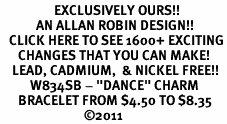 """<bR>                  EXCLUSIVELY OURS!!<Br>            AN ALLAN ROBIN DESIGN!!<BR>   CLICK HERE TO SEE 1600+ EXCITING<BR>      CHANGES THAT YOU CAN MAKE!<BR>    LEAD, CADMIUM,  & NICKEL FREE!!<BR>          W834SB - """"DANCE"""" CHARM<Br>      BRACELET FROM $4.50 TO $8.35<BR>                            ©2011"""