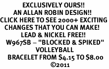 "<bR>               EXCLUSIVELY OURS!!<BR>         AN ALLAN ROBIN DESIGN!!<BR>CLICK HERE TO SEE 2000+ EXCITING<BR>   CHANGES THAT YOU CAN MAKE!<BR>              LEAD & NICKEL FREE!!<BR>    W967SB - ""BLOCKED & SPIKED""<BR>                        VOLLEYBALL <Br>     BRACELET FROM $4.15 TO $8.00<BR>                                  ©2011"